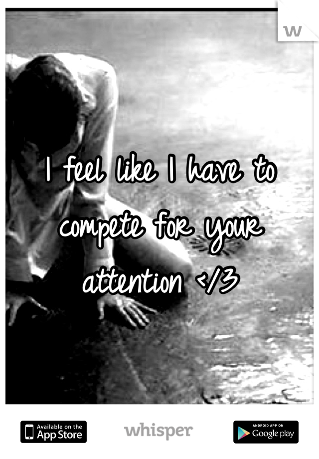 I feel like I have to compete for your attention </3
