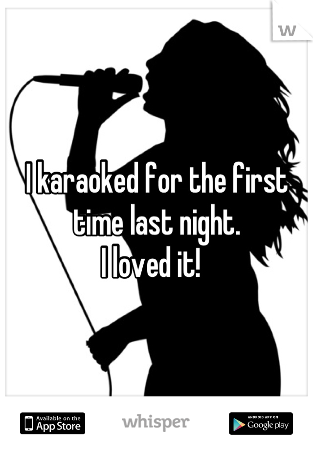 I karaoked for the first time last night. I loved it!