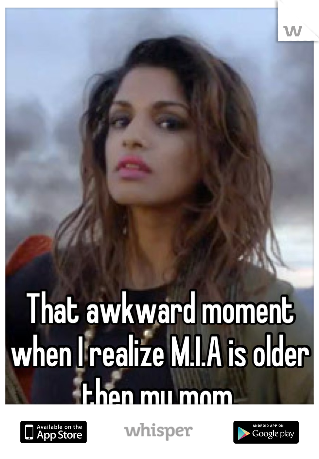 That awkward moment when I realize M.I.A is older then my mom.