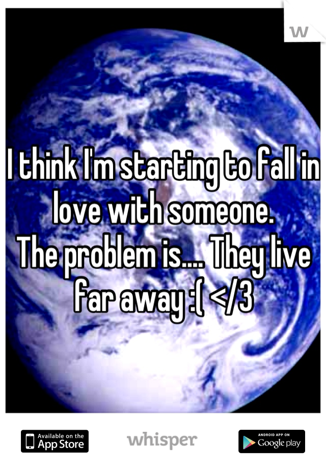 I think I'm starting to fall in love with someone.  The problem is.... They live far away :( </3