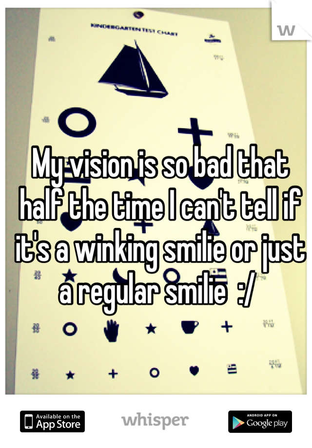 My vision is so bad that half the time I can't tell if it's a winking smilie or just a regular smilie  :/
