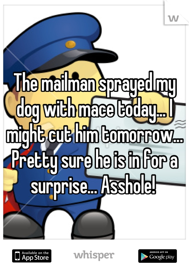 The mailman sprayed my dog with mace today... I might cut him tomorrow... Pretty sure he is in for a surprise... Asshole!