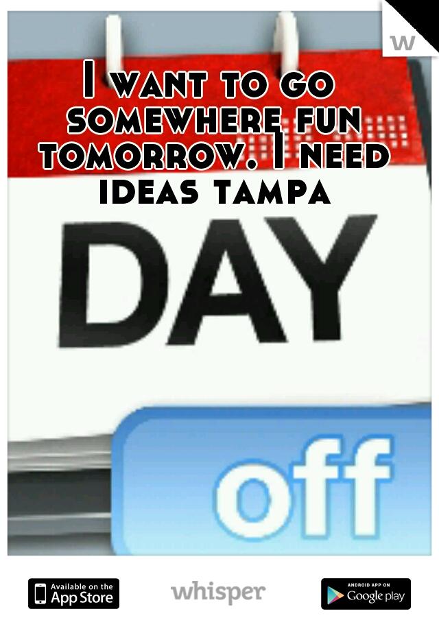 I want to go somewhere fun tomorrow. I need ideas tampa