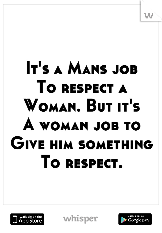 It's a Mans job To respect a Woman. But it's A woman job to Give him something To respect.