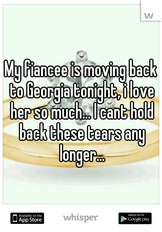My fiancee is moving back to Georgia tonight, i love her so much... I cant hold back these tears any longer...
