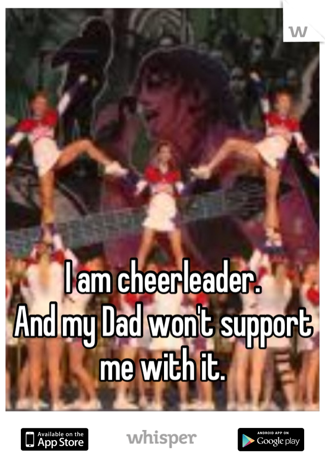 I am cheerleader. And my Dad won't support me with it.