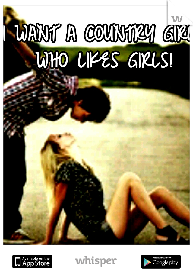 I WANT A COUNTRY GIRL WHO LIKES GIRLS!