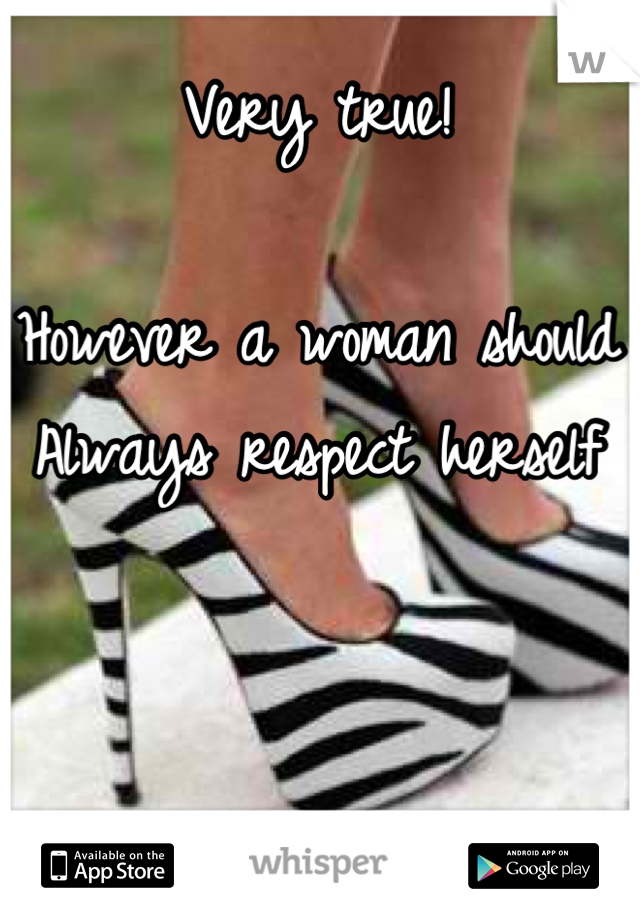 Very true!  However a woman should  Always respect herself