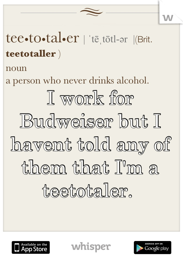 I work for Budweiser but I havent told any of them that I'm a teetotaler.