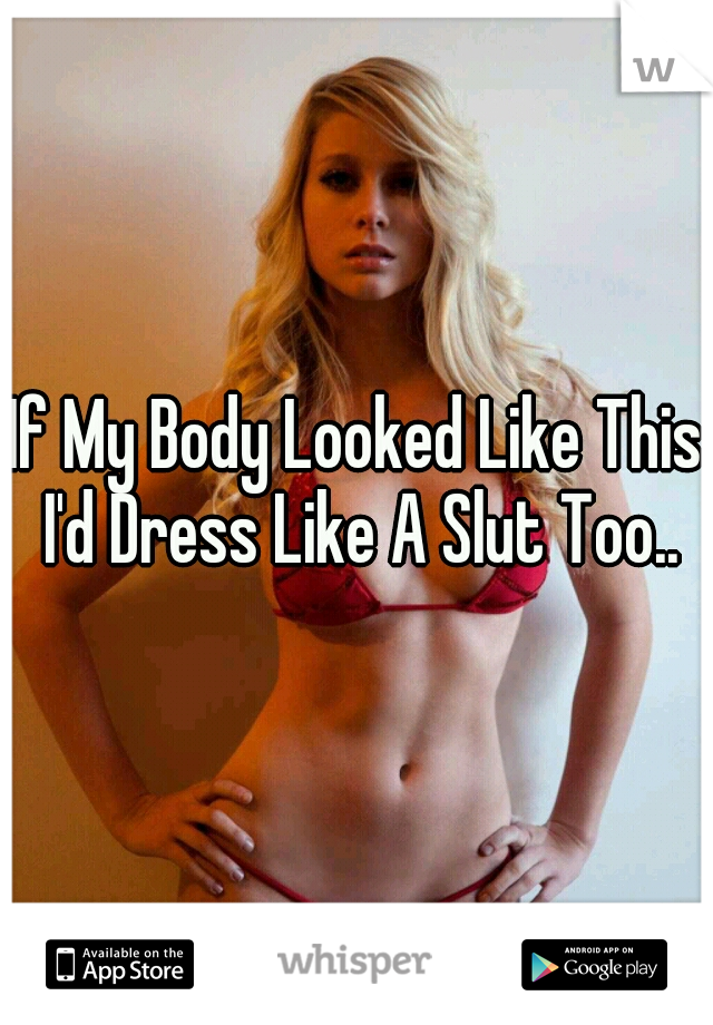 If My Body Looked Like This I'd Dress Like A Slut Too..