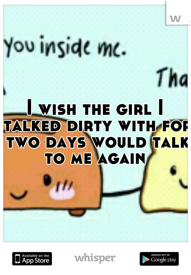 I wish the girl I talked dirty with for two days would talk to me again