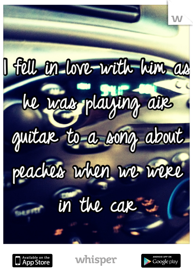 I fell in love with him as he was playing air guitar to a song about peaches when we were in the car