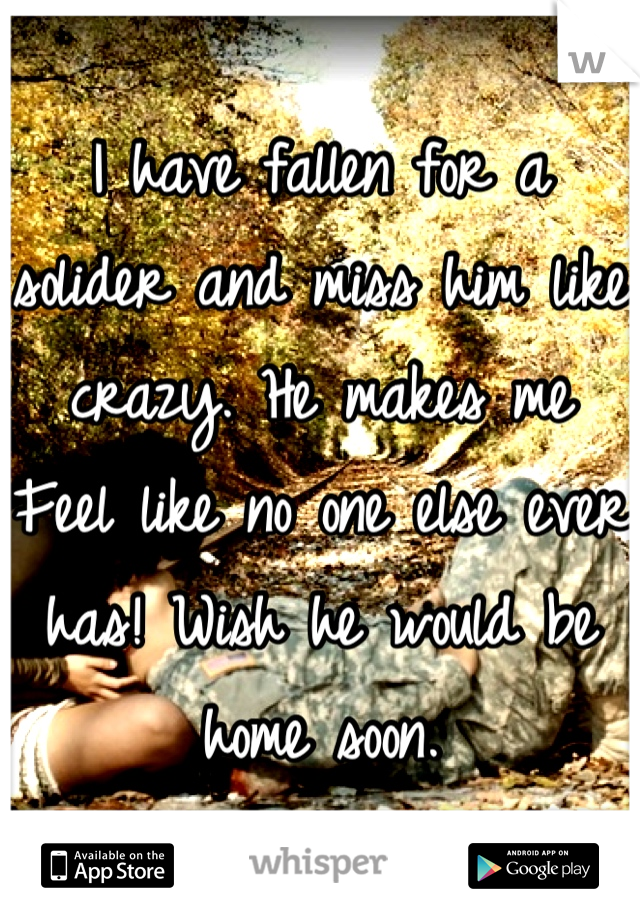 I have fallen for a solider and miss him like crazy. He makes me Feel like no one else ever has! Wish he would be home soon.