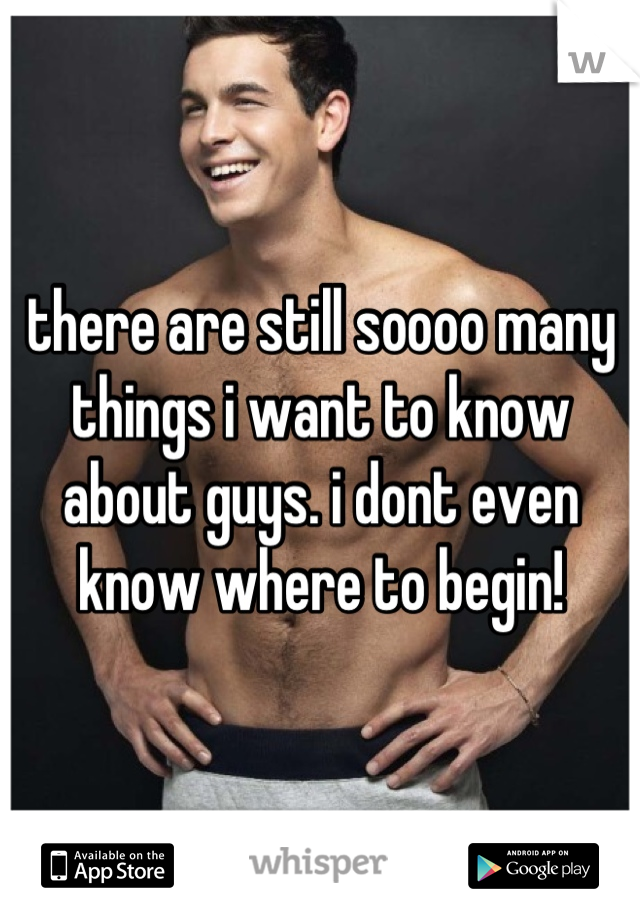 there are still soooo many things i want to know about guys. i dont even know where to begin!