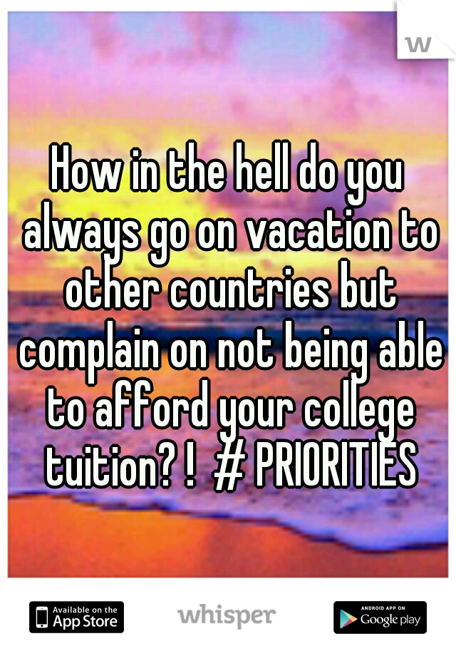 How in the hell do you always go on vacation to other countries but complain on not being able to afford your college tuition? !  # PRIORITIES