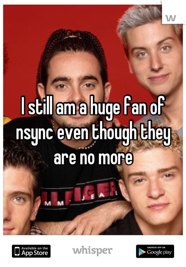 I still am a huge fan of nsync even though they are no more