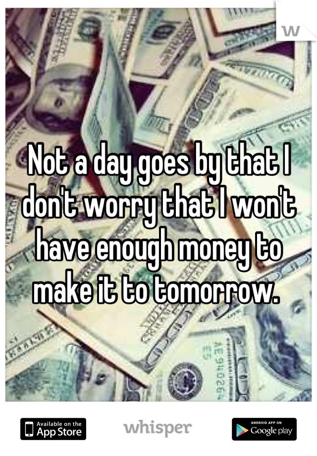 Not a day goes by that I don't worry that I won't have enough money to make it to tomorrow.