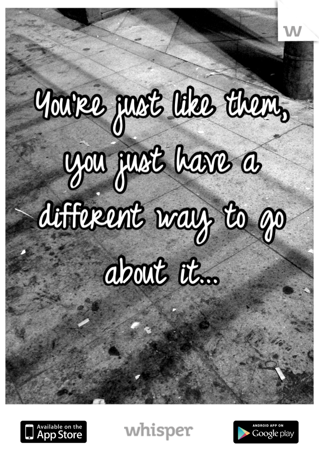 You're just like them, you just have a different way to go about it...
