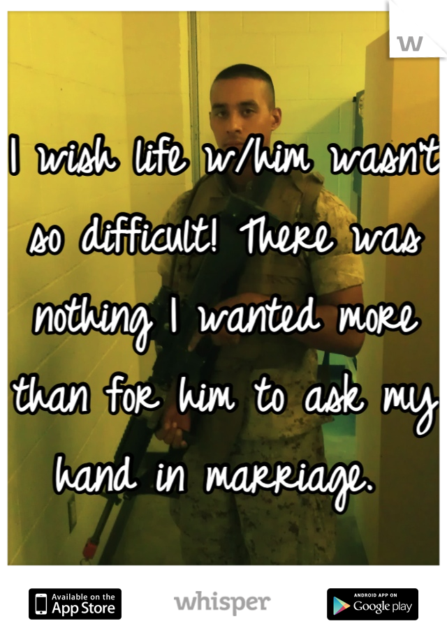 I wish life w/him wasn't so difficult! There was nothing I wanted more than for him to ask my hand in marriage.