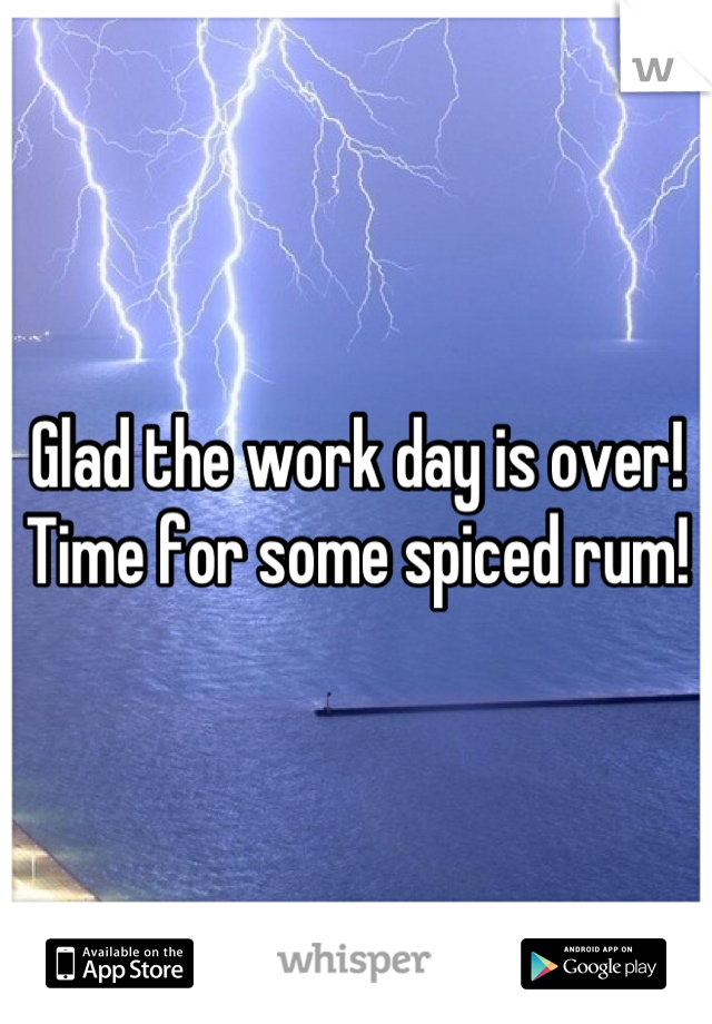 Glad the work day is over!  Time for some spiced rum!