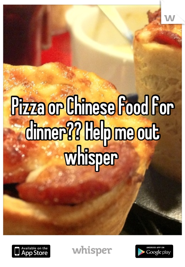 Pizza or Chinese food for dinner?? Help me out whisper