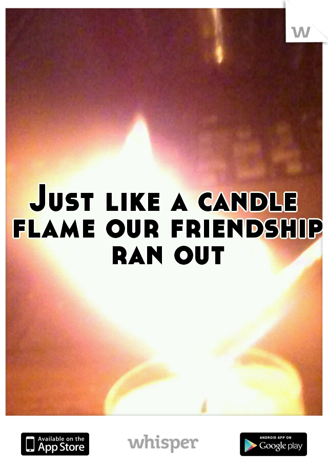 Just like a candle flame our friendship ran out