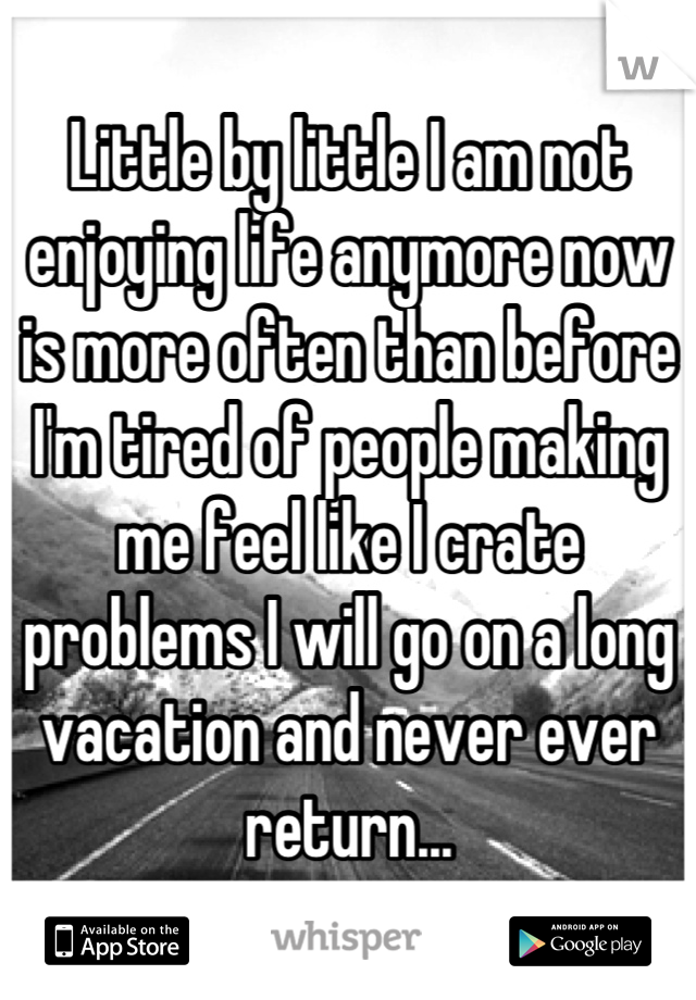 Little by little I am not enjoying life anymore now is more often than before I'm tired of people making me feel like I crate problems I will go on a long vacation and never ever return...