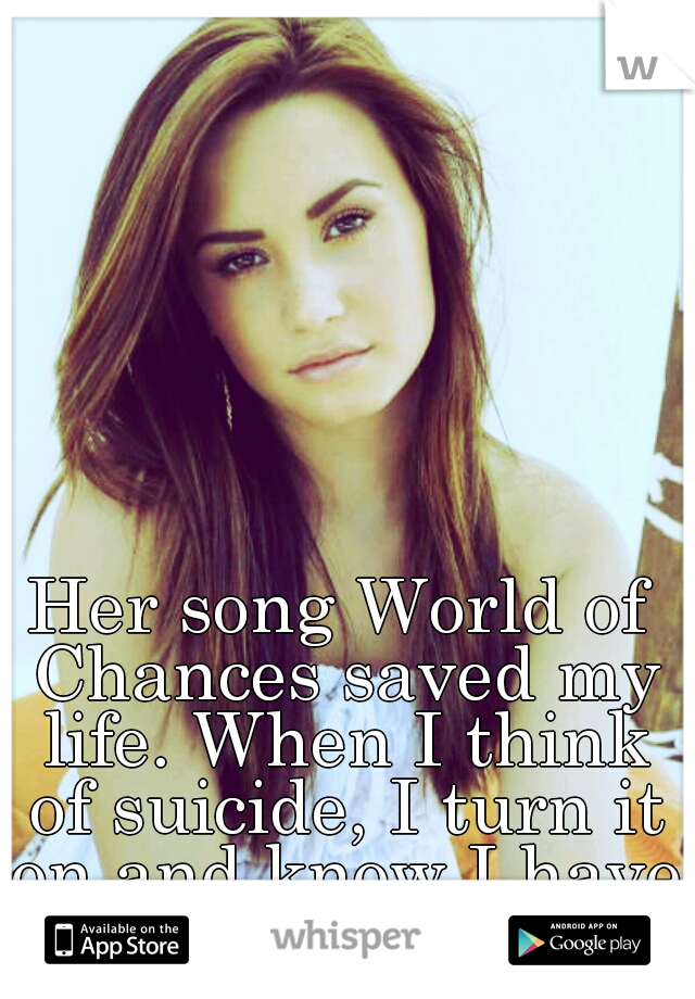 Her song World of Chances saved my life. When I think of suicide, I turn it on and know I have a chance.