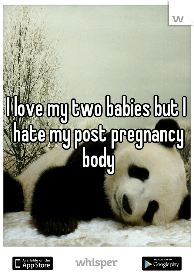 I love my two babies but I hate my post pregnancy body