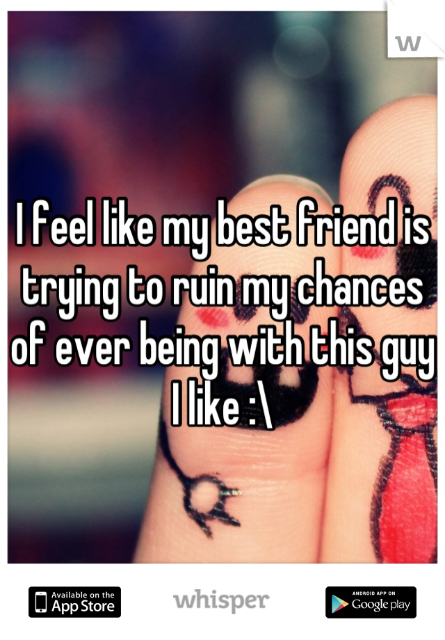 I feel like my best friend is trying to ruin my chances of ever being with this guy I like :\
