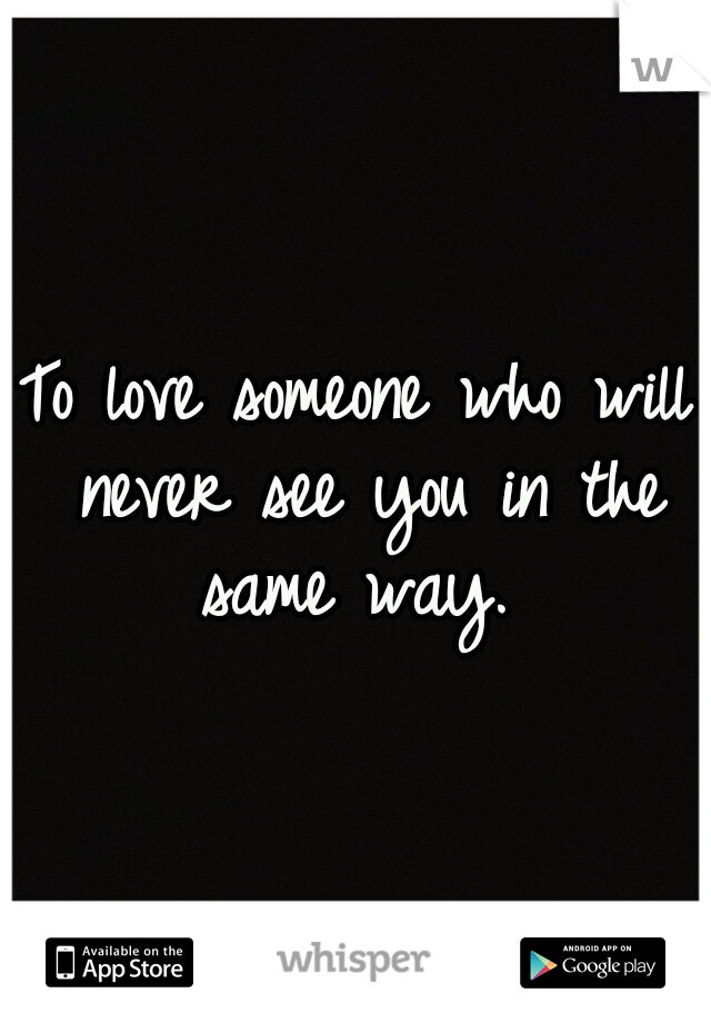 To love someone who will never see you in the same way.