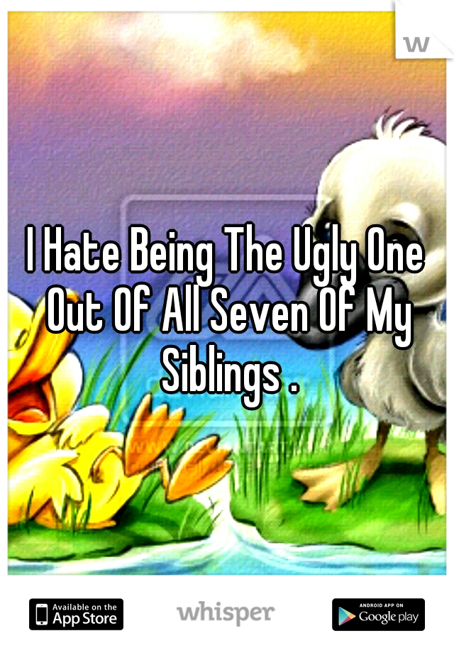 I Hate Being The Ugly One Out Of All Seven Of My Siblings .