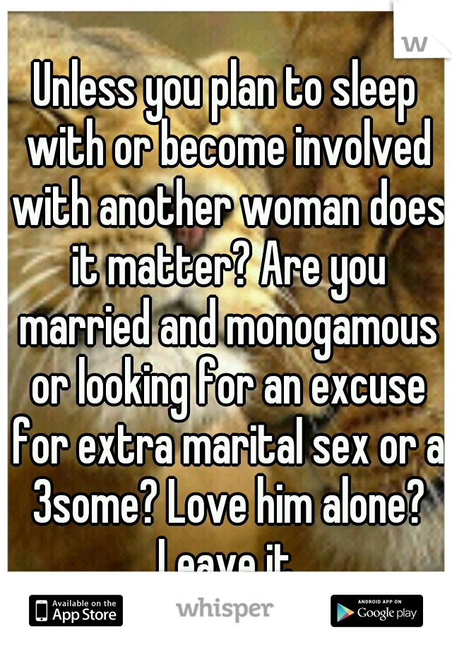 Unless you plan to sleep with or become involved with another woman does it matter? Are you married and monogamous or looking for an excuse for extra marital sex or a 3some? Love him alone? Leave it.