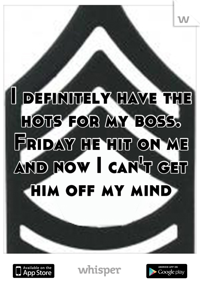 I definitely have the hots for my boss. Friday he hit on me and now I can't get him off my mind