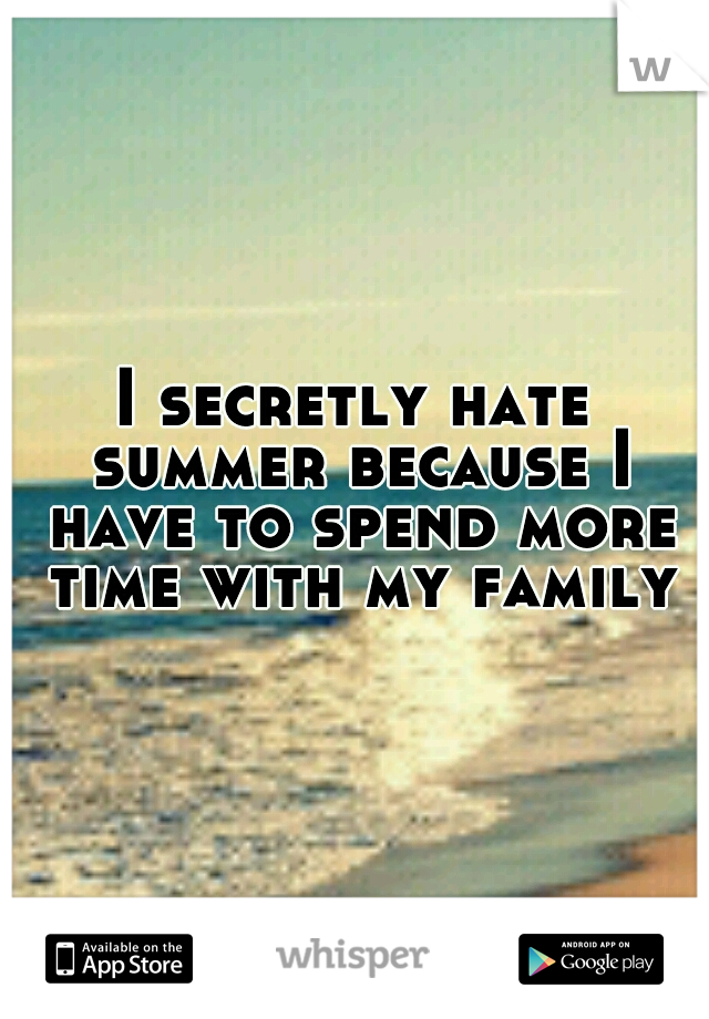 I secretly hate summer because I have to spend more time with my family