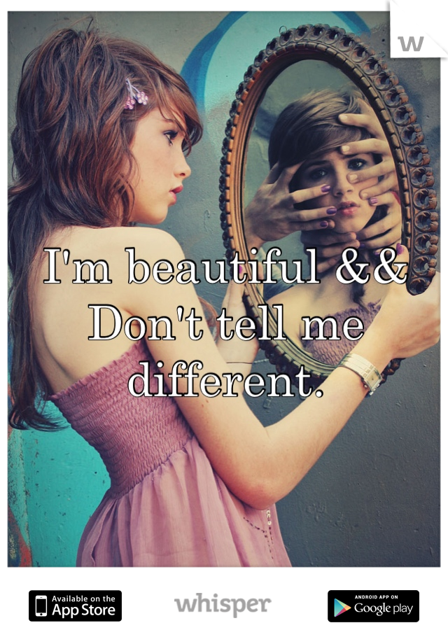 I'm beautiful &&  Don't tell me different.