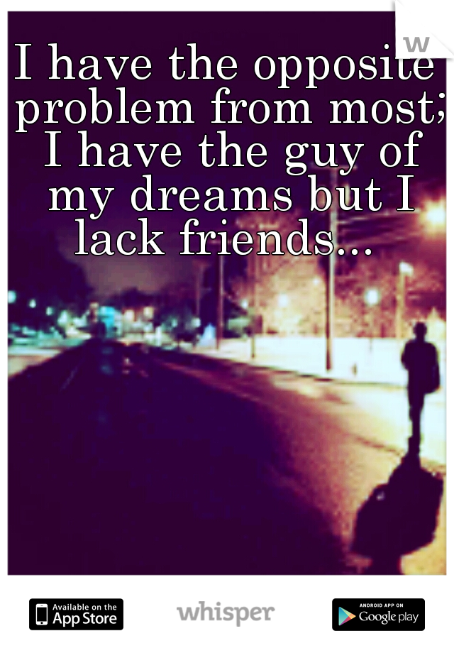 I have the opposite problem from most; I have the guy of my dreams but I lack friends...