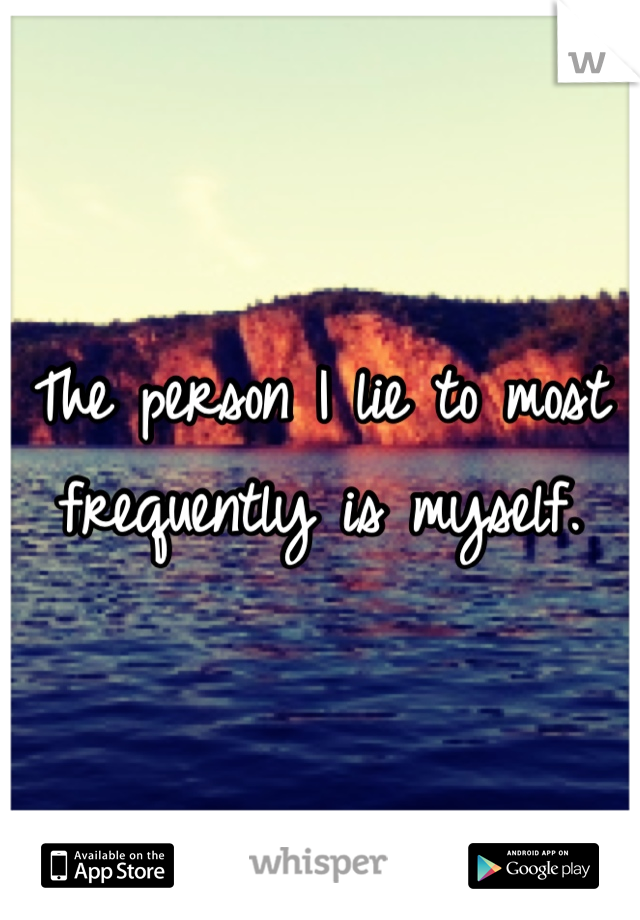 The person I lie to most frequently is myself.