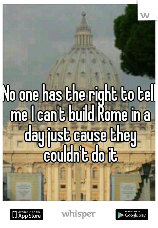 No one has the right to tell me I can't build Rome in a day just cause they couldn't do it