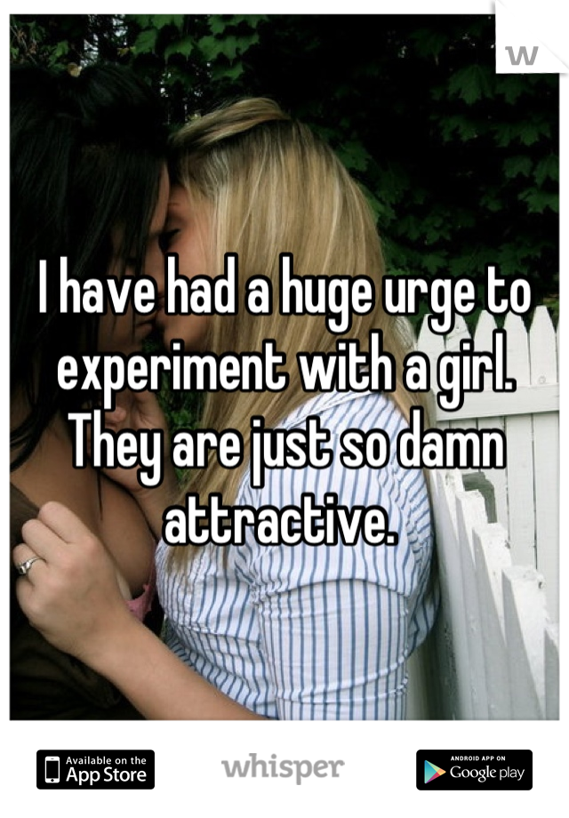 I have had a huge urge to experiment with a girl. They are just so damn attractive.