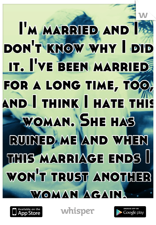 I'm married and I don't know why I did it. I've been married for a long time, too, and I think I hate this woman. She has ruined me and when this marriage ends I won't trust another woman again.