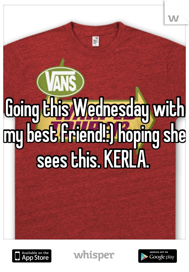 Going this Wednesday with my best friend!:) hoping she sees this. KERLA.