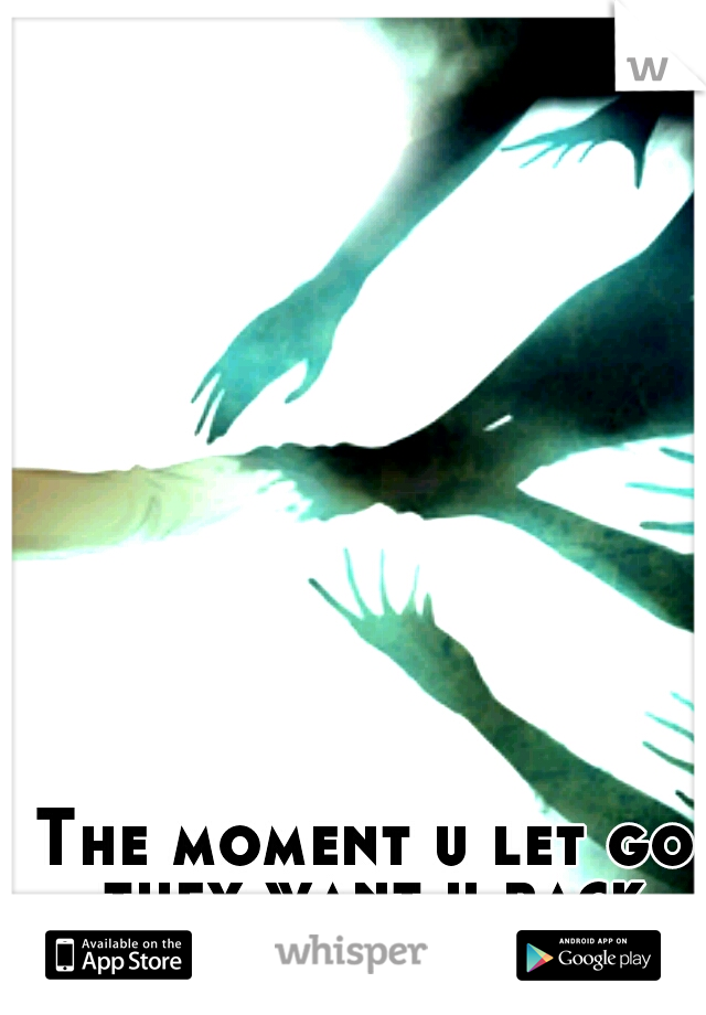 The moment u let go they want u back
