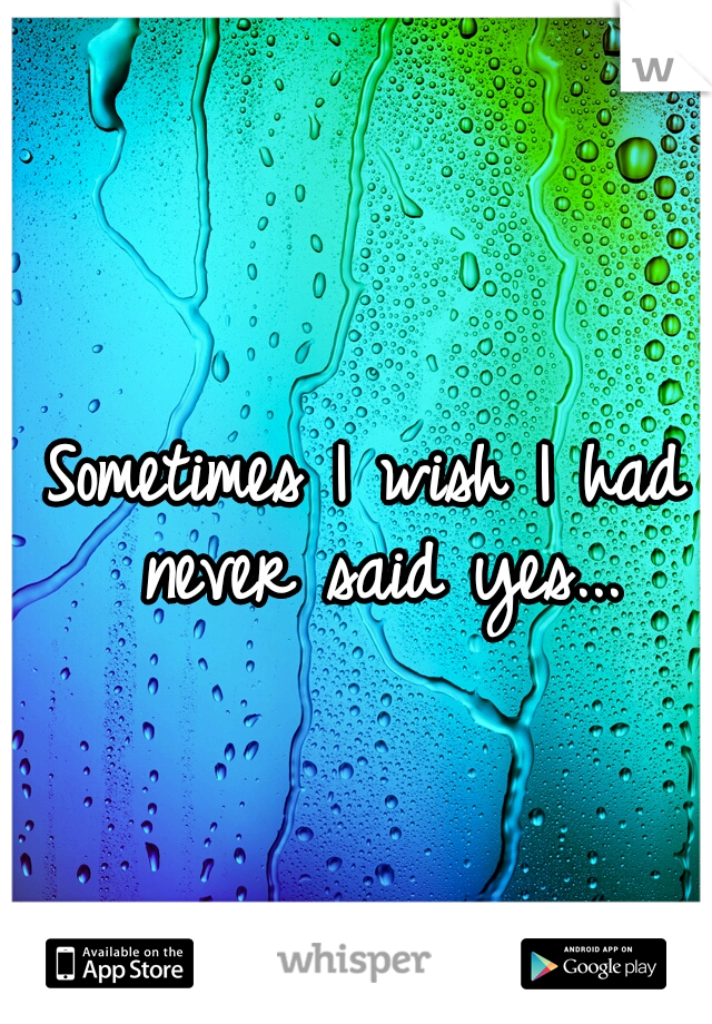 Sometimes I wish I had never said yes...
