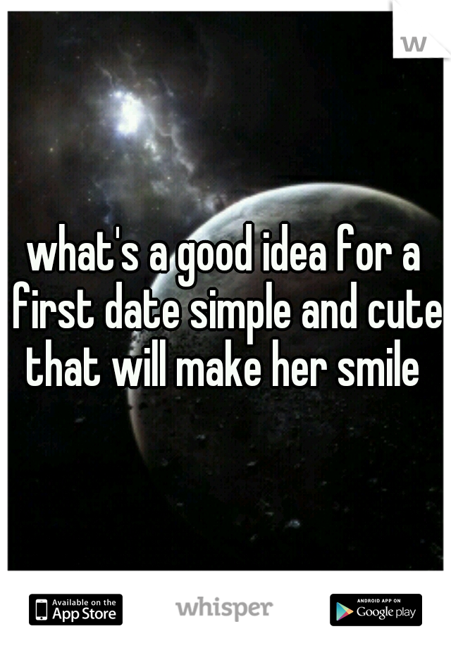 what's a good idea for a first date simple and cute that will make her smile