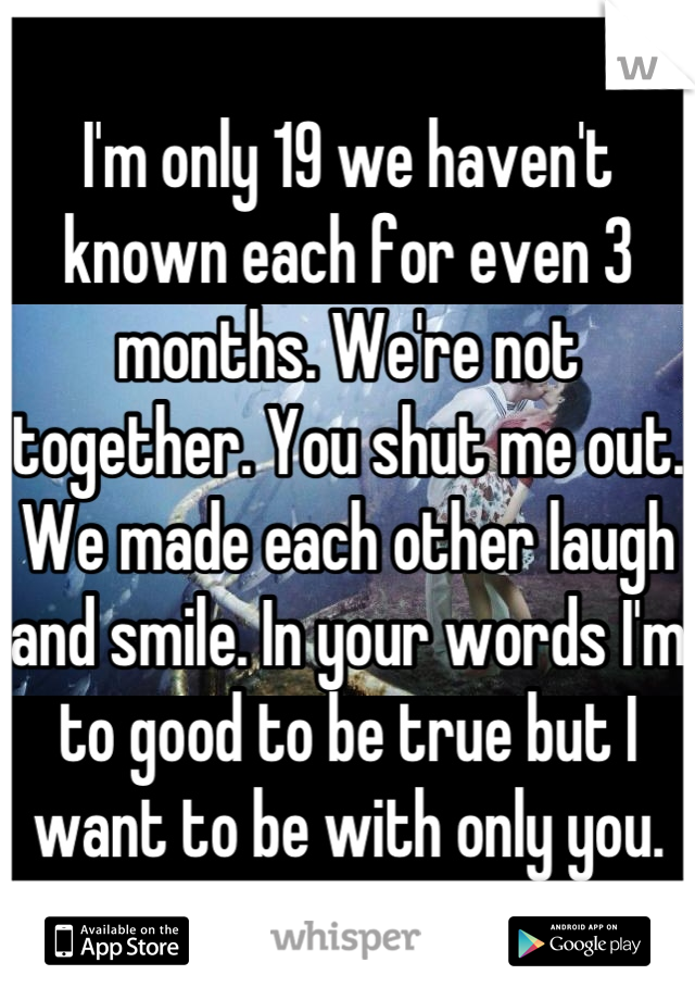 I'm only 19 we haven't known each for even 3 months. We're not together. You shut me out. We made each other laugh and smile. In your words I'm to good to be true but I want to be with only you.