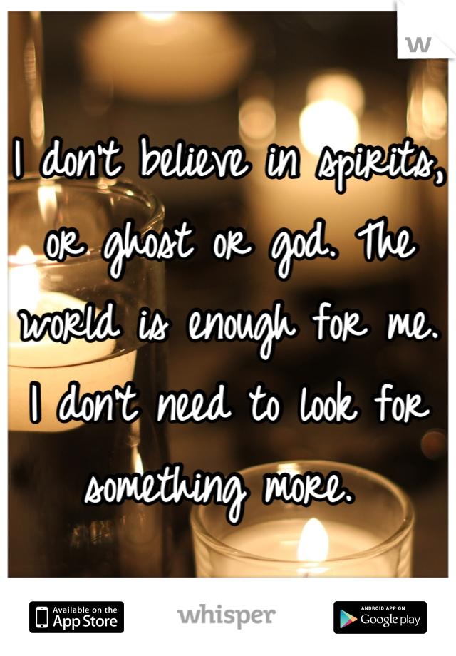 I don't believe in spirits, or ghost or god. The world is enough for me. I don't need to look for something more.