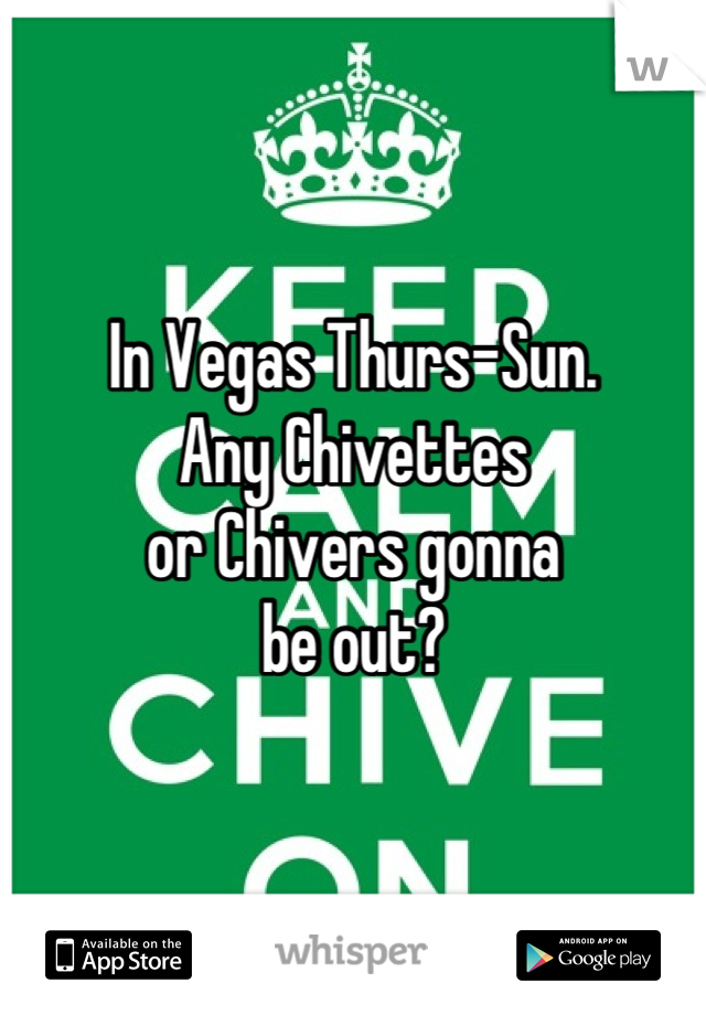 In Vegas Thurs-Sun.  Any Chivettes or Chivers gonna be out?