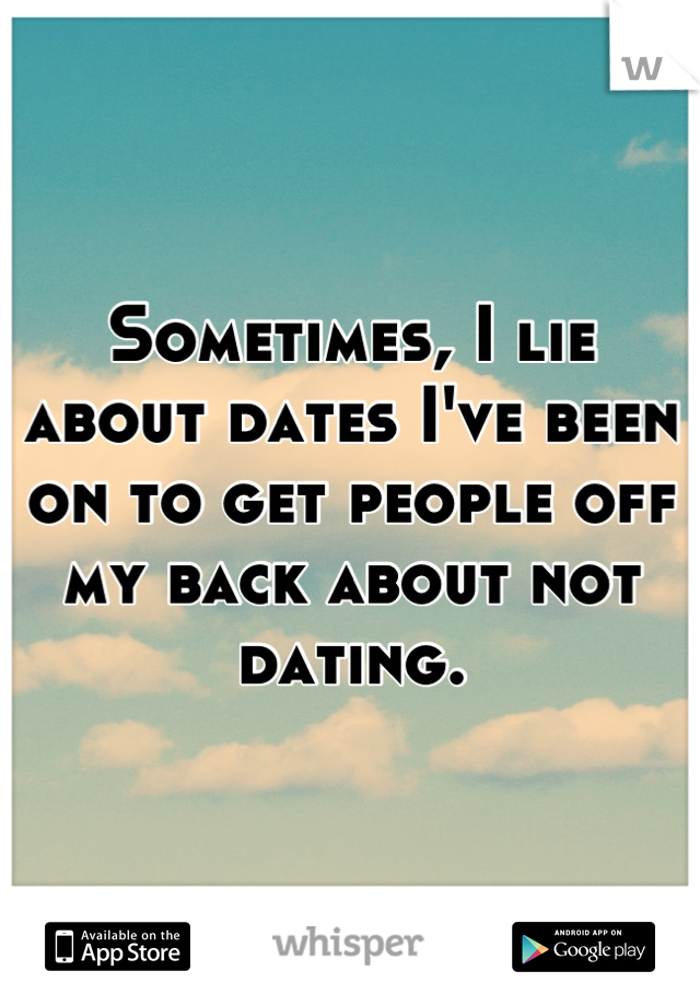 Sometimes, I lie about dates I've been on to get people off my back about not dating.