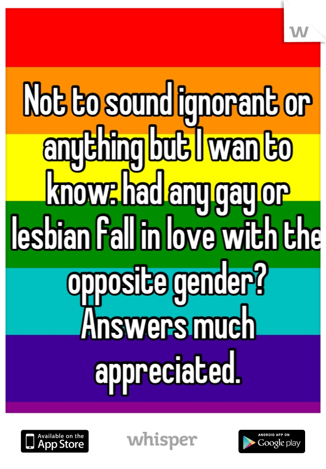 Not to sound ignorant or anything but I wan to know: had any gay or lesbian fall in love with the opposite gender?  Answers much appreciated.